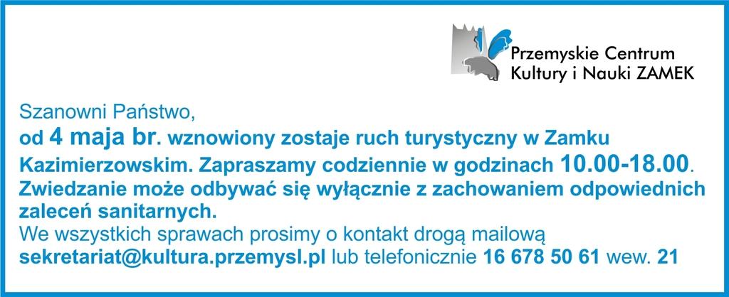 Baner z tekstem informującym o wznowieniu zwiedzania: Przemyskie Centrum Kultury i Nauki ZAMEK Szanowni Państwo, od 4 maja br. wznowiony zostaje ruch turystyczny w Zamku Kazimierzowskim. Zapraszamy codziennie w godzinach 10.00-18.00. Zwiedzanie może odbywać się wyłącznie z zachowaniem odpowiednich zaleceń sanitarnych. We wszystkich sprawach prosimy o kontakt drogą mailową sekretariat@kultura.przemysl.pl lub telefonicznie 16 678 50 61 wew. 21