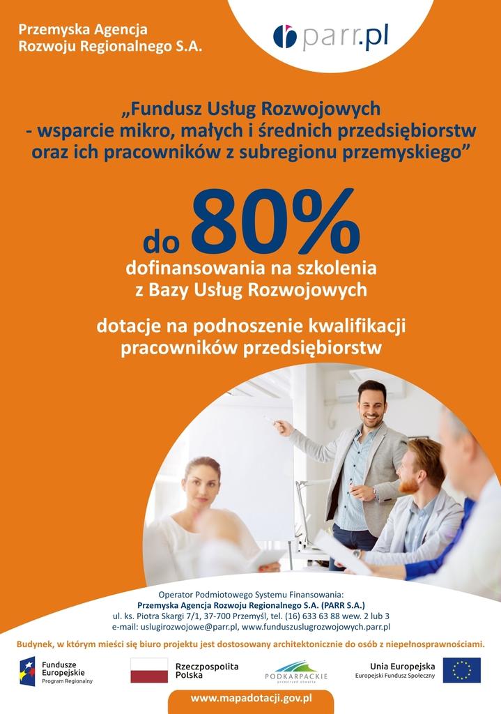 """Plakat wydarzenia z treścią:  Przemyska Agencja Rozwoju Regionalnego S.A. (parr.pl Fundusz Usług Rozwojowych wsparcie mikro, małych i średnich przedsiębiorstw oraz ich pracowników z subregionu przemyskiego"""" do 80% dofinansowania na szkolenia z Bazy Usług Rozwojowych dotacje na podnoszenie kwalifikacji pracowników przedsiębiorstw Operator Podmiotowego Systemu Finansowania: Przemyska Agencja Rozwoju Regionalnego S.A. (PARR S.A.) ul. ks. Piotra Skargi 7/1, 37-700 Przemyśl, tel. (16) 633 63 88 wew. 2 lub 3 e-mail: uslugirozwojowe@parr.pl, www.funduszuslugrozwojowych.parr.pl Budynek, w którym mieści się biuro projektu jest dostosowany architektonicznie do osób z niepełnosprawnościami. Fundusze Europejskie Program Regionalny Rzeczpospolita Polska Unia Europejska Europejski Fundusz Społeczny PODKARPACKIE przestrzeń otwarta www.mapadotacji.gov.pl"""