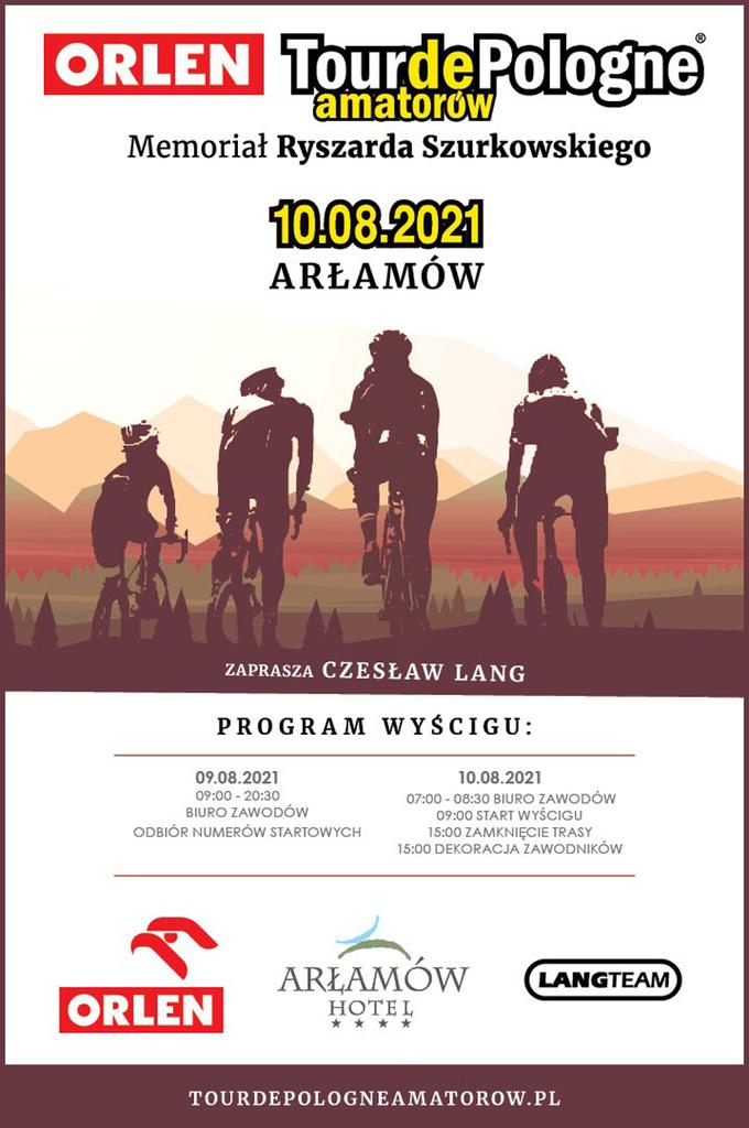 Plakat Tour de :Pologne amatorów. Grafika przedstawiająca sylwetki kolarzy na tle wzgórz   z programem imprezy: ORLEN Tourde Pologne amatorów Memoriał Ryszarda Szurkowskiego 10.08.2021 ARŁAMÓW ZAPRASZA CZESŁAW LANG PROGRAM WYŚCIGU: 09.08.2021 09:00 - 20:30 BIURO ZAWODÓW ODBIÓR NUMERÓW STARTOWYCH 10.08.2021 07:00 - 08:30 BIURO ZAWODÓW 09:00 START WYŚCIGU 15:00 ZAMKNIĘCIE TRASY 15:00 DEKORACJA ZAWODNIKÓW ARŁAMÓW LANGTEAM ORLEN HOTEL * * * * TOURDEPOLOGNEAMATOROW.PL