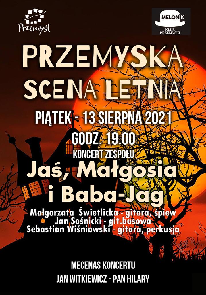 Plakat promujący koncert, w tle chatka baby jagi i księżyc Tekst: MELONIK KLUB PRZEMYSKI Przemyśl PRZEMYSKA SCENA LETNIA PIĄTEK - 13 SIERPNA 2021 GODZ. 19.00 KONCERT ZESPOŁU Jas, Małgosia i Baba-Jag Małgorzata Świetlicka - gitara, śpiew Jan Sośnicki - git.basowa Sebastian Wiśniowski - gitara, perkusja MECENAS KONCERTU JAN WITKIEWICZ - PAN HILARY