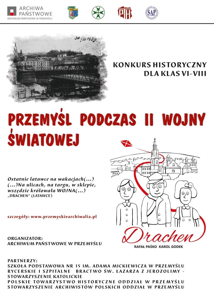 """ARCHIWA PAŃSTWOWE ARCHIWUM PAŃSTWOWE W PRZEMYŚLU KONKURS HISTORYCZNY DLA KLAS VI-V111 PRZEMYŚL PODCZAS II WOJNY ŚWIATOWEJ  Ostatnie latawce na wakacjach(...) (...)Na ulicach, na targu, w sklepie, wszędzie królowała WOJNA(,,,) """"DRACHEN"""" (LATAWCE) szczegóły: www.przemyskiearchiwalia.pl  Drachen ORGANIZATOR; ARCHIWUM PAŃSTWOWE W PRZEMYŚLU RAFAŁ PAŚKO KAROL GODEK PARTNERZY: SZKOŁA PODSTAWOWA NR 15 IM, ADAMA MICKIEWICZA W PRZEMYŚLU RYCERSKIE I SZPITALNE BRACTWO ŚW, ŁAZARZA Z JEROZOLIMY - STOWARZYSZENIE KATOLICKIE POLSKIE TOWARZYSTWO HISTORYCZNE ODDZIAŁ W PRZEMYŚLU STOWARZYSZENIE ARCHIWISTÓW POLSKICH ODDZIAŁ W PRZEMYŚLU"""