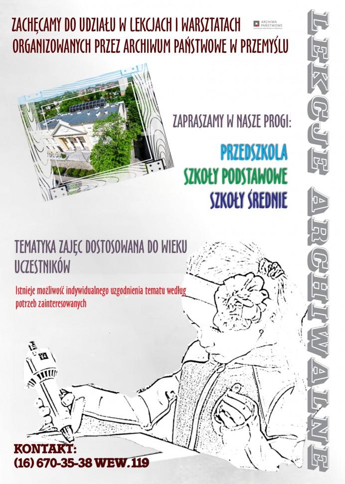 plakat promujący lekcje archiwalne z podstawowymi informacjami: ARCHIWA PANSTWOWE ZACHĘCAMY DO UDZIAŁU W LEKCJACH I WARSZTATACH ORGANIZOWANYCH PRZEZ ARCHIWUM PAŃSTWOWE W PRZEMYŚLU ZAPRASZAMY W NASZE PROGI: PRZEDSZKOLA SZKOŁY PODSTAWOWE SZKOŁY ŚREDNIE TEMATYKA ZAJĘC DOSTOSOWANA DO WIEKU UCZESTNIKÓW Istnieje możliwość indywidualnego uzgodnienia tematu według potrzeb zainteresowanych LEKCJE ARCHIWALNE KONTAKT: (16) 670-35-38 WEW.119