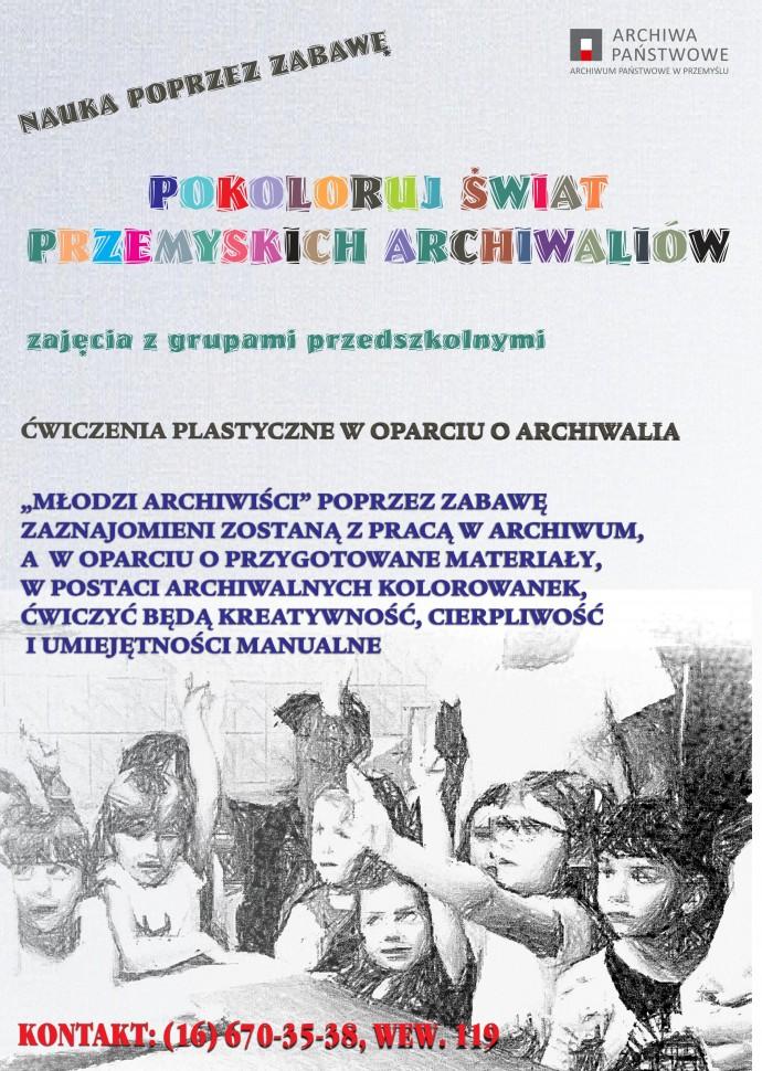 """plakat zajęć w archiwum z rysunkiem grupy dzieci i tekstem: ARCHIWA PAŃSTWOWE ARCHIWUM PAŃSTWOWE W PRZEMYSLU NAUKA POPRZEZ ZABAWĘ POKOLORUJ ŚWIAT PRZEMYSKICH ARCHIWALIOW zajęcia z grupami przedszkolnymi ĆWICZENIA PLASTYCZNE W OPARCIU O ARCHIWALIA """"MŁODZI ARCHIWIŚCI"""" POPRZEZ ZABAWĘ ZAZNAJOMIENI ZOSTANĄ Z PRACĄ W ARCHIWUM, A W OPARCIU O PRZYGOTOWANE MATERIAŁY, W POSTACI ARCHIWALNYCH KOLOROWANEK, ĆWICZYĆ BĘDĄ KREATYWNOŚĆ, CIERPLIWOŚĆ I UMIEJĘTNOŚCI MANUALNE KONTAKT: (16) 670-35-38, WEW. 119"""